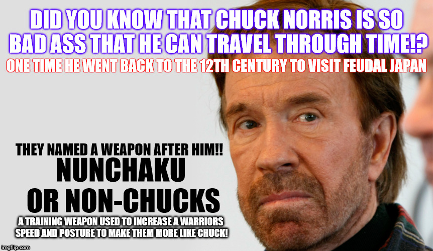 Chuck Norris in Time | DID YOU KNOW THAT CHUCK NORRIS IS SO BAD ASS THAT HE CAN TRAVEL THROUGH TIME!? ONE TIME HE WENT BACK TO THE 12TH CENTURY TO VISIT FEUDAL JAP | image tagged in chuck norris,time travel,bad ass,martial arts,legendary,hmmm | made w/ Imgflip meme maker