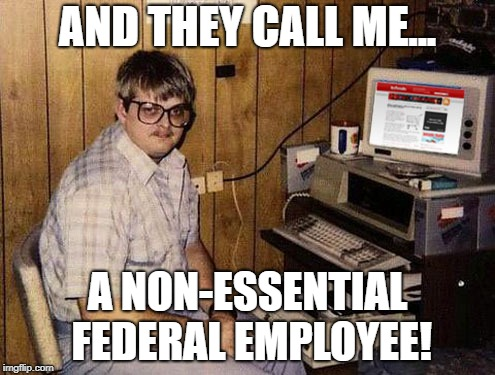 Tough Times At The Federal Department Of Redundancies |  AND THEY CALL ME... A NON-ESSENTIAL FEDERAL EMPLOYEE! | image tagged in memes,internet guide | made w/ Imgflip meme maker