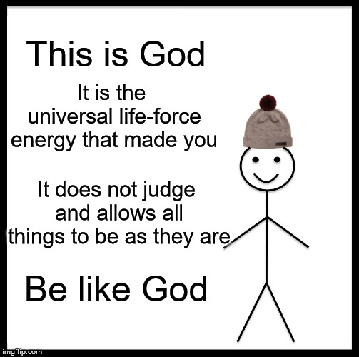 mmm-kay...? | This is God It is the universal life-force energy that made you It does not judge and allows all things to be as they are Be like God | image tagged in memes,be like bill | made w/ Imgflip meme maker