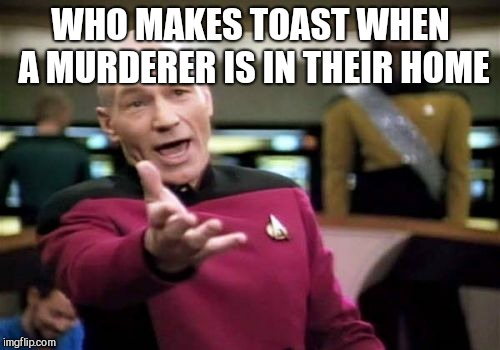 Picard Wtf Meme | WHO MAKES TOAST WHEN A MURDERER IS IN THEIR HOME | image tagged in memes,picard wtf | made w/ Imgflip meme maker