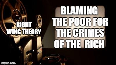 Movie Projector |  BLAMING THE POOR FOR THE CRIMES OF THE  RICH; RIGHT WING THEORY | image tagged in movie projector | made w/ Imgflip meme maker