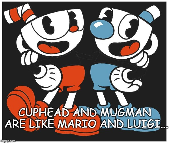 Cuphead | CUPHEAD AND MUGMAN ARE LIKE MARIO AND LUIGI... | image tagged in cuphead | made w/ Imgflip meme maker