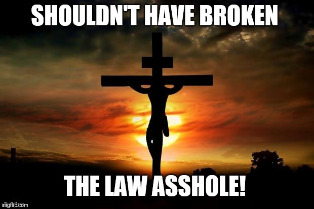 Jesus on the cross | SHOULDN'T HAVE BROKEN THE LAW ASSHOLE! | image tagged in jesus on the cross | made w/ Imgflip meme maker