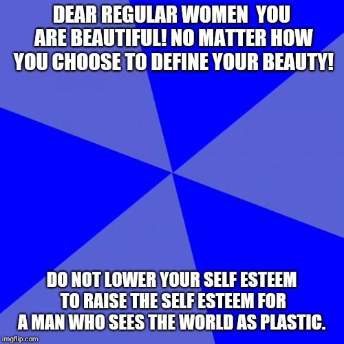 Blank Blue Background Meme | DEAR REGULAR WOMEN  YOU ARE BEAUTIFUL! NO MATTER HOW YOU CHOOSE TO DEFINE YOUR BEAUTY! DO NOT LOWER YOUR SELF ESTEEM TO RAISE THE SELF ESTEE | image tagged in memes,blank blue background | made w/ Imgflip meme maker