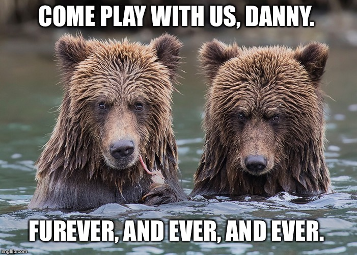 redrum | COME PLAY WITH US, DANNY. FUREVER, AND EVER, AND EVER. | image tagged in the shining,redrum,bear memes,memes,movie quotes,shining twins | made w/ Imgflip meme maker