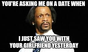 That look | YOU'RE ASKING ME ON A DATE WHEN I JUST SAW YOU WITH YOUR GIRLFRIEND YESTERDAY | image tagged in that look | made w/ Imgflip meme maker