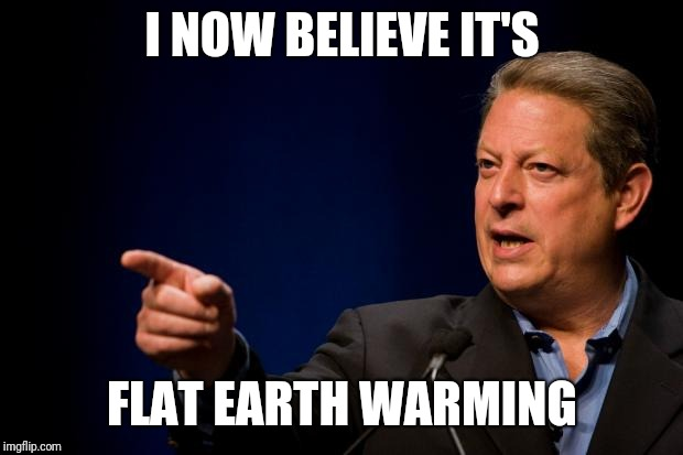 al gore troll | I NOW BELIEVE IT'S FLAT EARTH WARMING | image tagged in al gore troll | made w/ Imgflip meme maker
