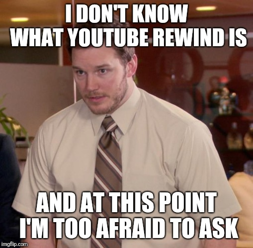 Afraid To Ask Andy Meme | I DON'T KNOW WHAT YOUTUBE REWIND IS AND AT THIS POINT I'M TOO AFRAID TO ASK | image tagged in memes,afraid to ask andy,AdviceAnimals | made w/ Imgflip meme maker