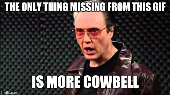 Christopher Walken Cowbell | THE ONLY THING MISSING FROM THIS GIF IS MORE COWBELL | image tagged in christopher walken cowbell | made w/ Imgflip meme maker