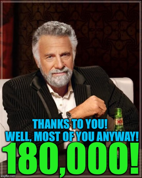 180,000!   | THANKS TO YOU!  WELL, MOST OF YOU ANYWAY! 180,000! | image tagged in memes,the most interesting man in the world | made w/ Imgflip meme maker
