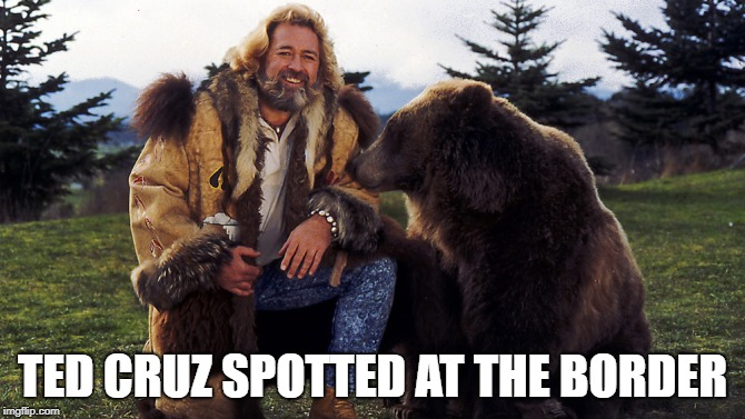 Anyone old enough to remember the Grizzly Adams show? | TED CRUZ SPOTTED AT THE BORDER | image tagged in ted,cruz,grizzly | made w/ Imgflip meme maker