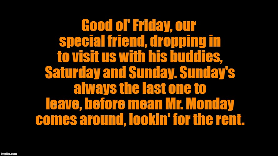 Good ol' Friday.... | Good ol' Friday, our special friend, dropping in to visit us with his buddies, Saturday and Sunday. Sunday's always the last one to leave, b | image tagged in big blank page,friday,weekend | made w/ Imgflip meme maker