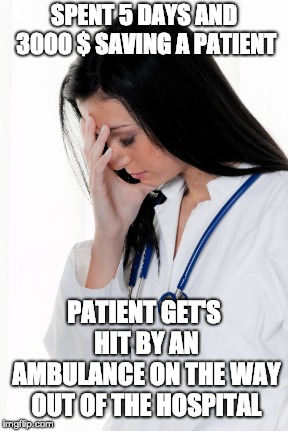 Bad luck doctor | SPENT 5 DAYS AND 3000 $ SAVING A PATIENT PATIENT GET'S HIT BY AN AMBULANCE ON THE WAY OUT OF THE HOSPITAL | image tagged in doctor | made w/ Imgflip meme maker