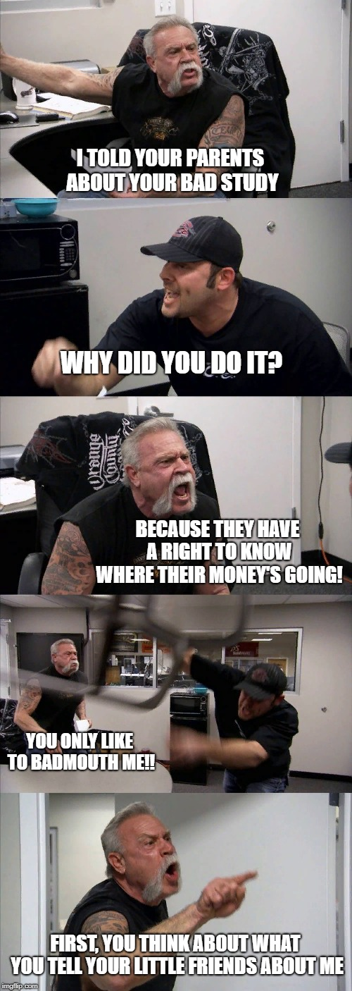 I'm a teacher myself, so... | I TOLD YOUR PARENTS ABOUT YOUR BAD STUDY WHY DID YOU DO IT? BECAUSE THEY HAVE A RIGHT TO KNOW WHERE THEIR MONEY'S GOING! YOU ONLY LIKE TO BA | image tagged in memes,american chopper argument | made w/ Imgflip meme maker