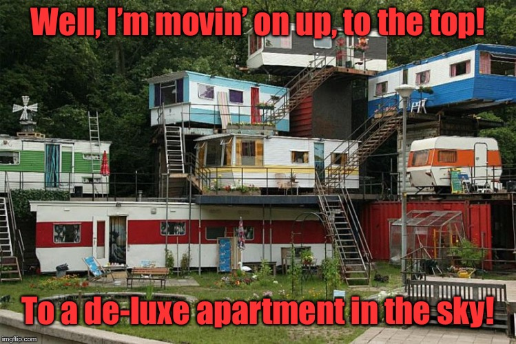 Sing along with Weazy Jefferson... | Well, I'm movin' on up, to the top! To a de-luxe apartment in the sky! | image tagged in redneck housing,the jeffersons tv show,movin on up,funny memes | made w/ Imgflip meme maker