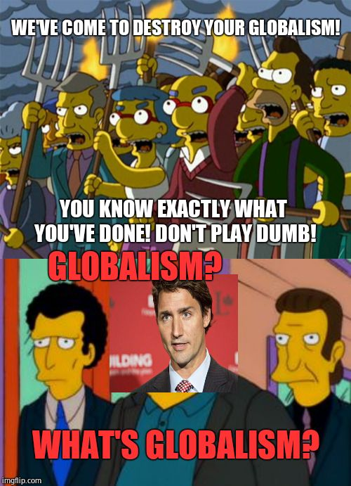 Canada revolts! (Trudeau plays dumb about globalism during  town hall meeting, claims it's an Internet conspiracy lol) | WE'VE COME TO DESTROY YOUR GLOBALISM! YOU KNOW EXACTLY WHAT YOU'VE DONE! DON'T PLAY DUMB! GLOBALISM? WHAT'S GLOBALISM? | image tagged in fat tony,justin trudeau,liberal hypocrisy,funny memes,canadian politics,the simpsons | made w/ Imgflip meme maker