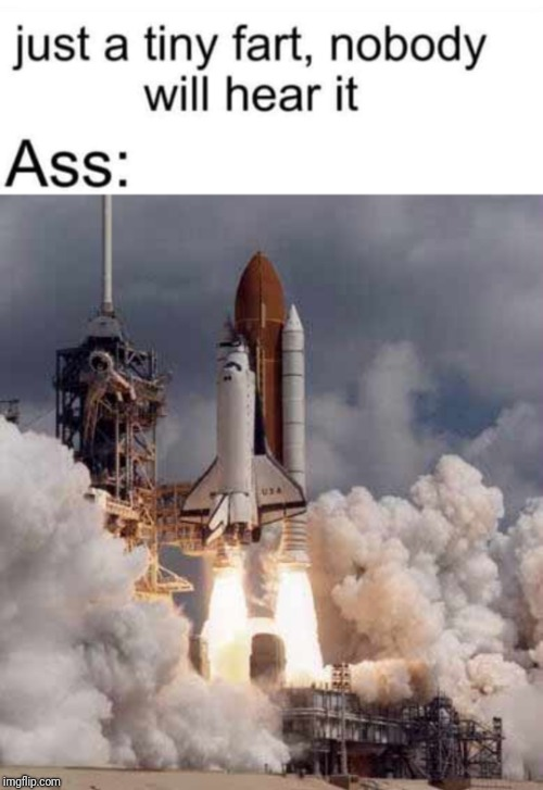 Squeeze one out carefully  | image tagged in fart,space shuttle,stink,gas,loud | made w/ Imgflip meme maker