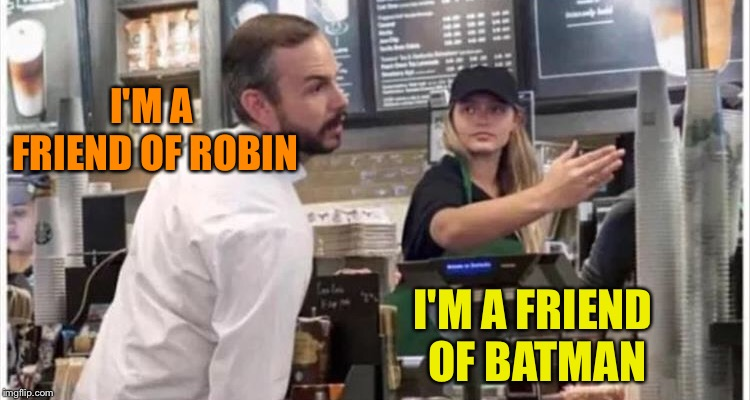 Pleased to meet you! | I'M A FRIEND OF ROBIN I'M A FRIEND OF BATMAN | image tagged in batman slapping robin,cafe,slap,memes,funny | made w/ Imgflip meme maker