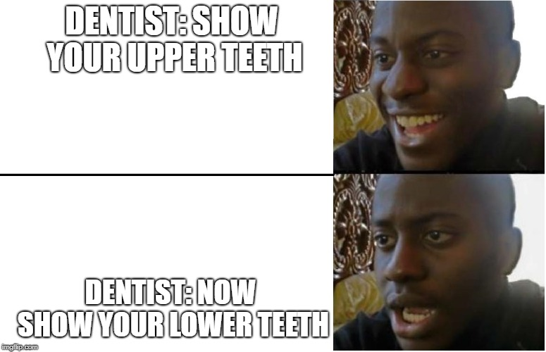 Disappointed Black Guy | DENTIST: SHOW YOUR UPPER TEETH DENTIST: NOW SHOW YOUR LOWER TEETH | image tagged in disappointed black guy | made w/ Imgflip meme maker