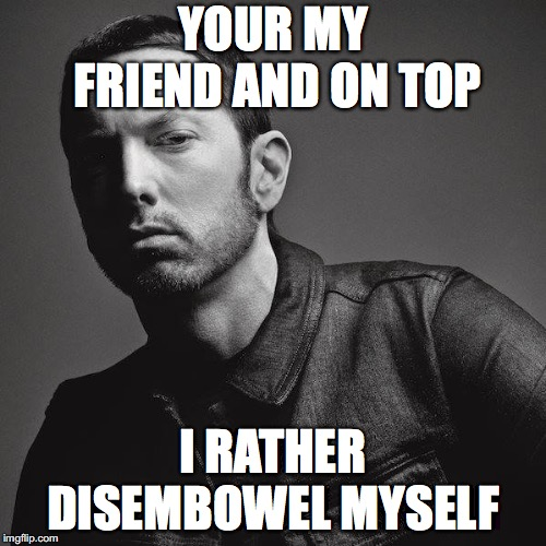 YOUR MY FRIEND AND ON TOP I RATHER DISEMBOWEL MYSELF | image tagged in eminem | made w/ Imgflip meme maker