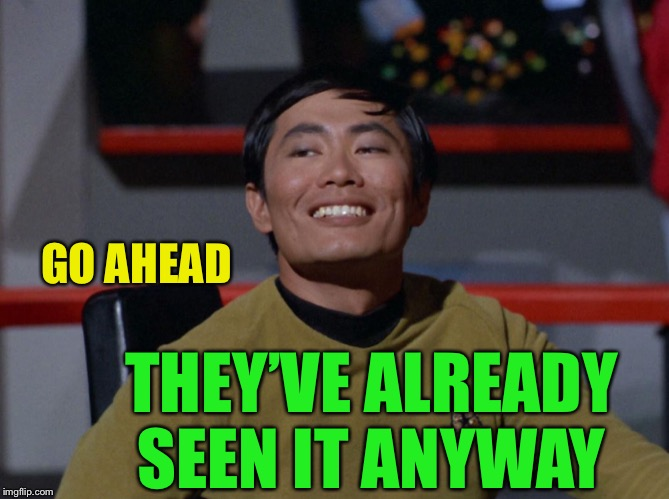 Sulu smug | GO AHEAD THEY'VE ALREADY SEEN IT ANYWAY | image tagged in sulu smug | made w/ Imgflip meme maker