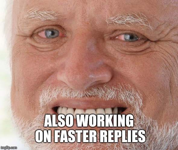 Hide the Pain Harold | ALSO WORKING ON FASTER REPLIES | image tagged in hide the pain harold | made w/ Imgflip meme maker