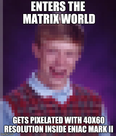 Digitally bad luck Brian !! | ENTERS THE MATRIX WORLD GETS PIXELATED WITH 40X60 RESOLUTION INSIDE ENIAC MARK II | image tagged in memes,bad luck brian | made w/ Imgflip meme maker