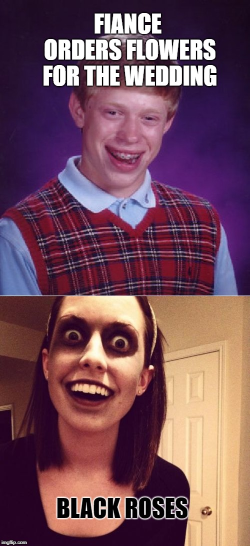 FIANCE ORDERS FLOWERS FOR THE WEDDING BLACK ROSES | image tagged in memes,bad luck brian,zombie overly attached girlfriend | made w/ Imgflip meme maker