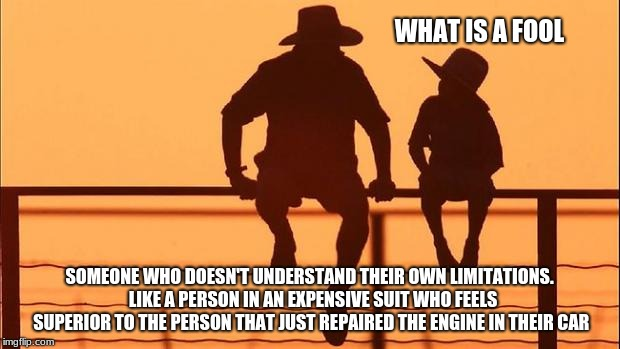 Cowboy Wisdom, what is a fool? | WHAT IS A FOOL SOMEONE WHO DOESN'T UNDERSTAND THEIR OWN LIMITATIONS.  LIKE A PERSON IN AN EXPENSIVE SUIT WHO FEELS SUPERIOR TO THE PERSON TH | image tagged in cowboy father and son,cowboy wisdom,humility,get over yourself | made w/ Imgflip meme maker