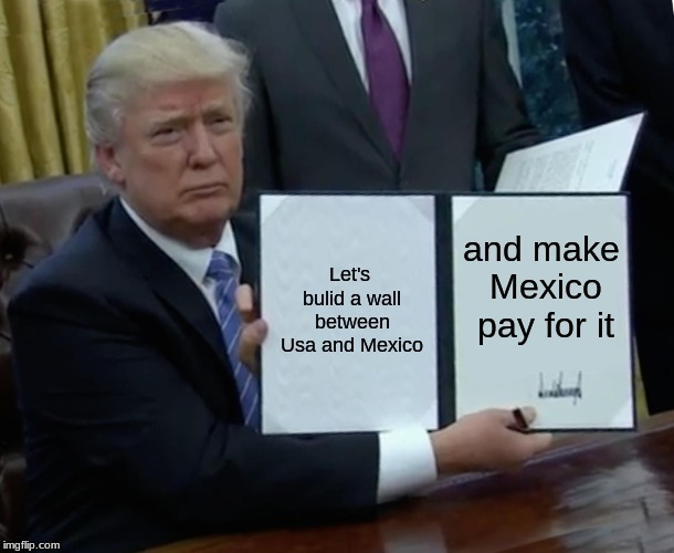 Trump Bill Signing Meme | Let's bulid a wall between Usa and Mexico and make Mexico pay for it | image tagged in memes,trump bill signing | made w/ Imgflip meme maker