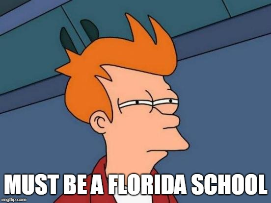 Futurama Fry Meme | MUST BE A FLORIDA SCHOOL | image tagged in memes,futurama fry | made w/ Imgflip meme maker