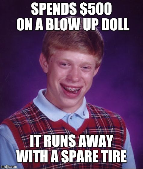Bad Luck Brian Meme | SPENDS $500 ON A BLOW UP DOLL IT RUNS AWAY WITH A SPARE TIRE | image tagged in memes,bad luck brian | made w/ Imgflip meme maker