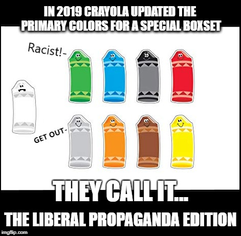 WHITE = RACIST? | IN 2019 CRAYOLA UPDATED THE PRIMARY COLORS FOR A SPECIAL BOXSET GET OUT- THE LIBERAL PROPAGANDA EDITION THEY CALL IT... | image tagged in liberal tears,democrats,liberal hypocrisy,racism,qanon,sjws | made w/ Imgflip meme maker