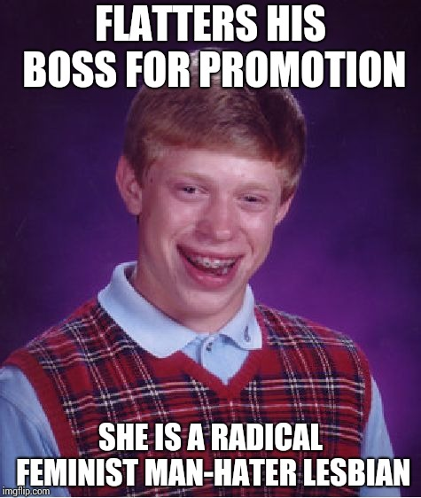 His strategy backfires !!! | FLATTERS HIS BOSS FOR PROMOTION SHE IS A RADICAL FEMINIST MAN-HATER LESBIAN | image tagged in memes,bad luck brian | made w/ Imgflip meme maker