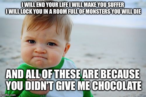 Success Kid Original Meme | I WILL END YOUR LIFE I WILL MAKE YOU SUFFER I WILL LOCK YOU IN A ROOM FULL OF MONSTERS YOU WILL DIE AND ALL OF THESE ARE BECAUSE YOU DIDN'T  | image tagged in memes,success kid original | made w/ Imgflip meme maker