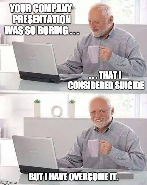 Boring company presentation | YOUR COMPANY PRESENTATION WAS SO BORING . . . BUT I HAVE OVERCOME IT. . . . THAT I CONSIDERED SUICIDE | image tagged in memes,hide the pain harold | made w/ Imgflip meme maker
