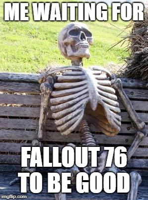 Waiting Skeleton Meme | ME WAITING FOR FALLOUT 76 TO BE GOOD | image tagged in memes,waiting skeleton | made w/ Imgflip meme maker