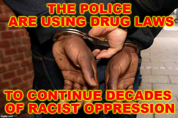 War on Drugs is Racist | THE POLICE ARE USING DRUG LAWS TO CONTINUE DECADES OF RACIST OPPRESSION | image tagged in systematic racism,war on drugs is racist,racism,police state,fascism | made w/ Imgflip meme maker