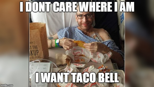 I DONT CARE WHERE I AM I WANT TACO BELL | image tagged in fast food,food,hospital | made w/ Imgflip meme maker