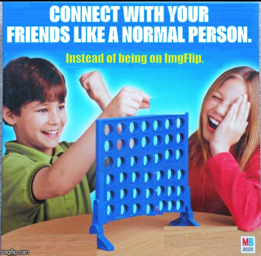 I don't think anyone on ImgFlip will do this.  | CONNECT WITH YOUR FRIENDS LIKE A NORMAL PERSON. Instead of being on ImgFlip. | image tagged in blank connect four,normal | made w/ Imgflip meme maker