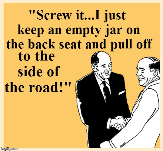 """Screw it...I just keep an empty jar on the back seat and pull off to the side of the road!"" 