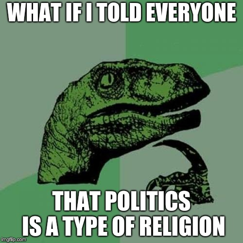 Philosoraptor Meme | WHAT IF I TOLD EVERYONE THAT POLITICS IS A TYPE OF RELIGION | image tagged in memes,philosoraptor | made w/ Imgflip meme maker