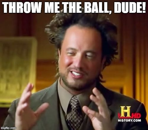 Giorgio wants to play catch | THROW ME THE BALL, DUDE! | image tagged in memes,ancient aliens | made w/ Imgflip meme maker
