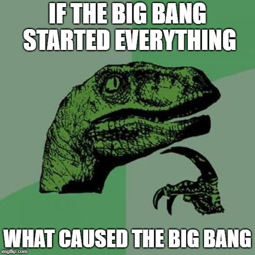 Philosoraptor Meme | IF THE BIG BANG STARTED EVERYTHING WHAT CAUSED THE BIG BANG | image tagged in memes,philosoraptor | made w/ Imgflip meme maker