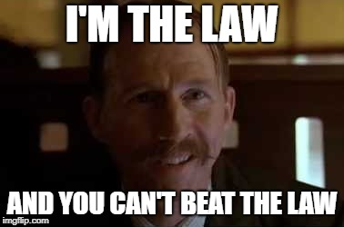 I'm the Law | I'M THE LAW AND YOU CAN'T BEAT THE LAW | image tagged in law,fried,green,tomatoes,lawyer,movie quotes | made w/ Imgflip meme maker