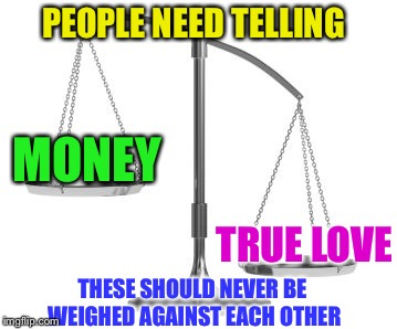 scales of justice | TRUE LOVE MONEY PEOPLE NEED TELLING THESE SHOULD NEVER BE WEIGHED AGAINST EACH OTHER | image tagged in scales of justice | made w/ Imgflip meme maker