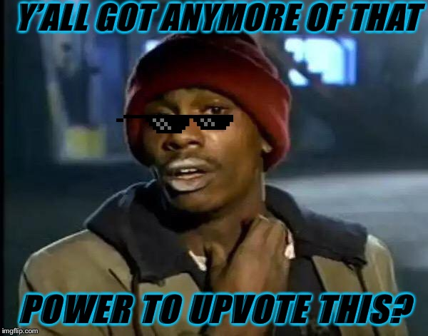 Y'all Got Any More Of That | Y'ALL GOT ANYMORE OF THAT POWER TO UPVOTE THIS? | image tagged in memes,y'all got any more of that | made w/ Imgflip meme maker