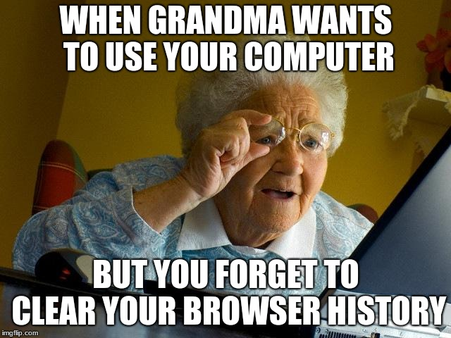 always clear your history | WHEN GRANDMA WANTS TO USE YOUR COMPUTER BUT YOU FORGET TO CLEAR YOUR BROWSER HISTORY | image tagged in memes,grandma finds the internet | made w/ Imgflip meme maker