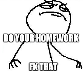 Fk Yeah |  DO YOUR HOMEWORK; FK THAT | image tagged in memes,fk yeah | made w/ Imgflip meme maker