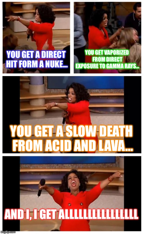 Oprah You Get A Car Everybody Gets A Car Meme | YOU GET A DIRECT HIT FORM A NUKE... YOU GET VAPORIZED FROM DIRECT EXPOSURE TO GAMMA RAYS... YOU GET A SLOW DEATH FROM ACID AND LAVA... AND I | image tagged in memes,oprah you get a car everybody gets a car | made w/ Imgflip meme maker